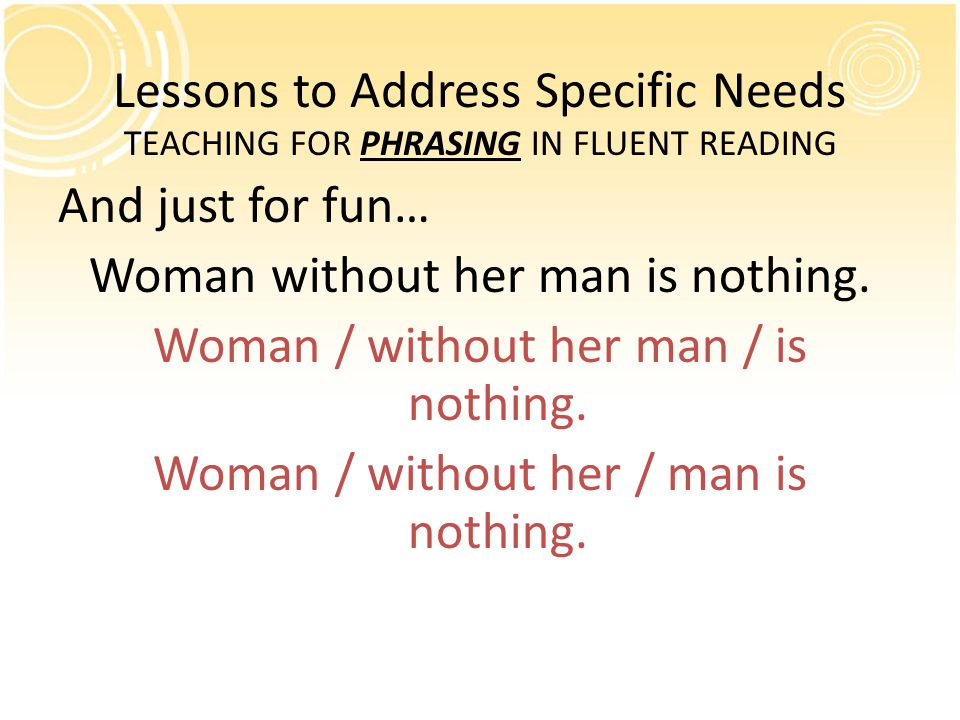 Lessons to Address Specific Needs TEACHING FOR PHRASING IN FLUENT READING And just for fun… Woman without her man is nothing.