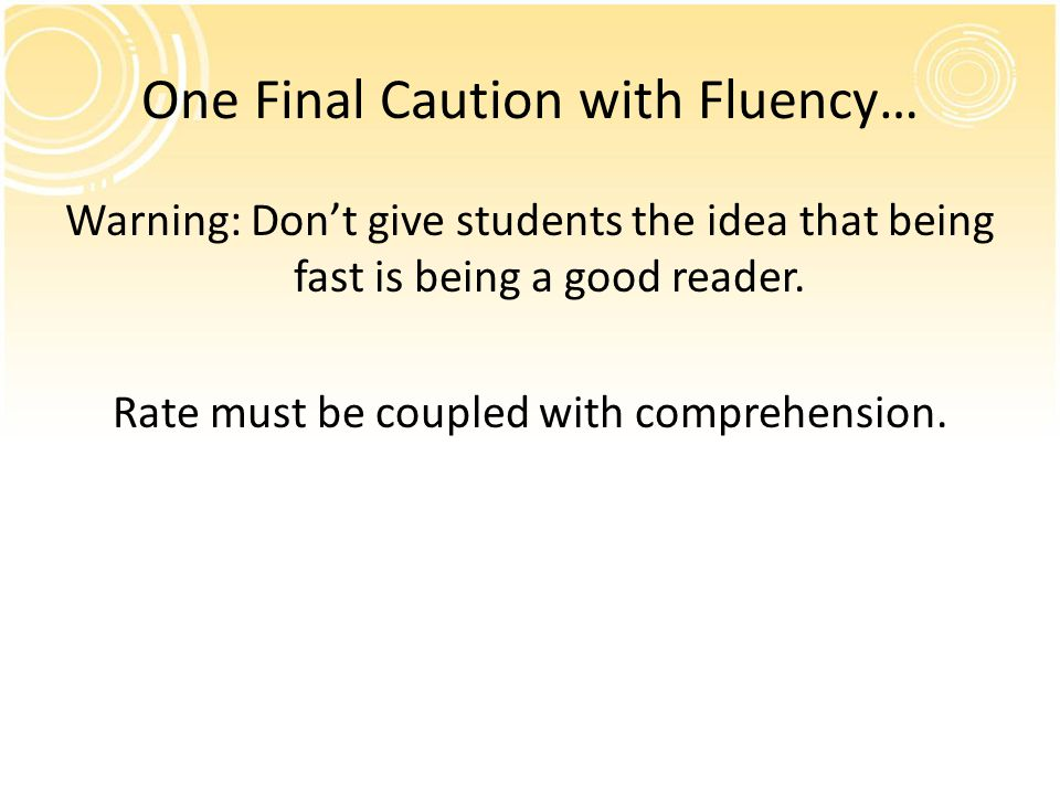 One Final Caution with Fluency… Warning: Don't give students the idea that being fast is being a good reader. Rate must be coupled with comprehension.