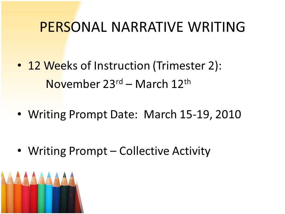 PERSONAL NARRATIVE WRITING 12 Weeks of Instruction (Trimester 2): November 23 rd – March 12 th Writing Prompt Date: March 15-19, 2010 Writing Prompt –