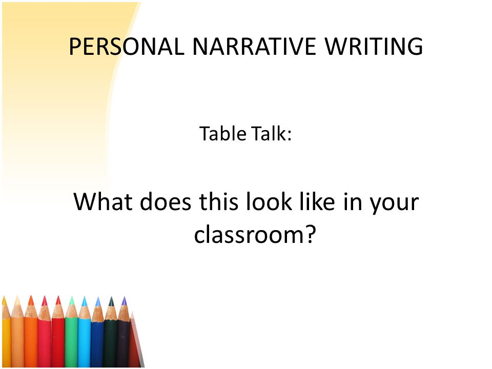 PERSONAL NARRATIVE WRITING Table Talk: What does this look like in your classroom