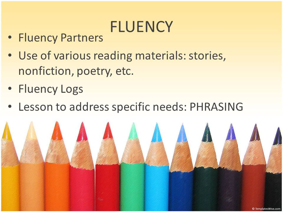 FLUENCY Fluency Partners Use of various reading materials: stories, nonfiction, poetry, etc. Fluency Logs Lesson to address specific needs: PHRASING
