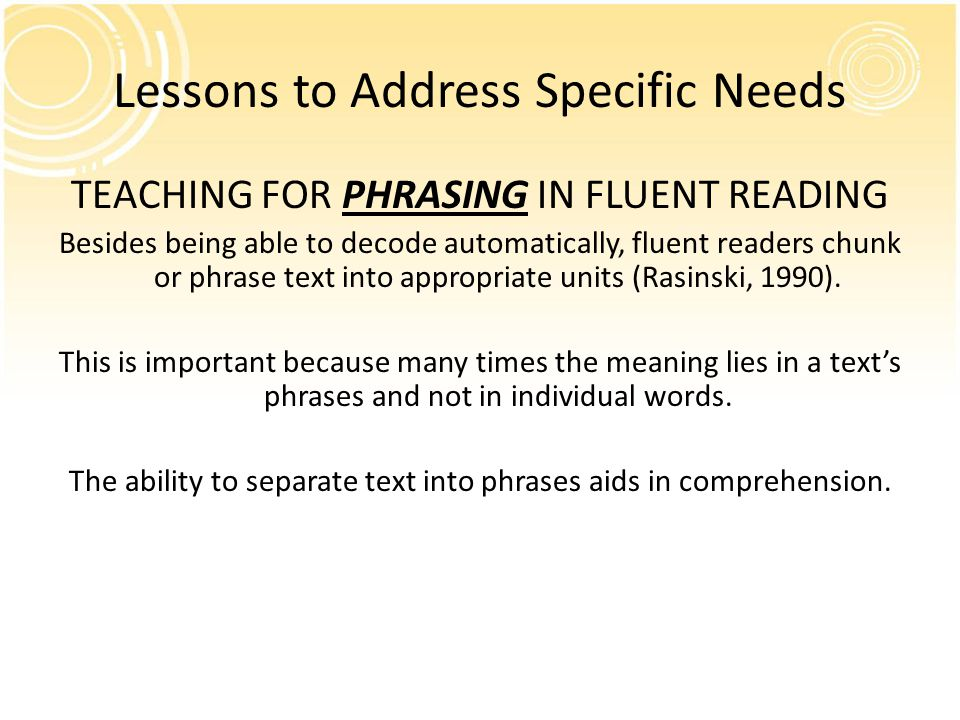 Lessons to Address Specific Needs TEACHING FOR PHRASING IN FLUENT READING Besides being able to decode automatically, fluent readers chunk or phrase text into appropriate units (Rasinski, 1990).