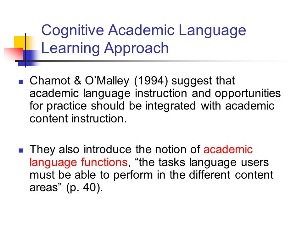 Cognitive Academic Language Learning Approach Chamot & O'Malley (1994) suggest that academic language instruction and opportunities for practice should be integrated with academic content instruction.
