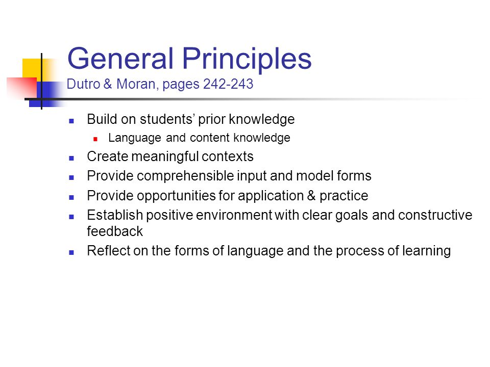 General Principles Dutro & Moran, pages 242-243 Build on students' prior knowledge Language and content knowledge Create meaningful contexts Provide comprehensible input and model forms Provide opportunities for application & practice Establish positive environment with clear goals and constructive feedback Reflect on the forms of language and the process of learning