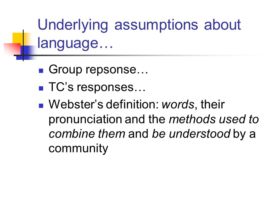 Underlying assumptions about language… Group repsonse… TC's responses… Webster's definition: words, their pronunciation and the methods used to combine them and be understood by a community