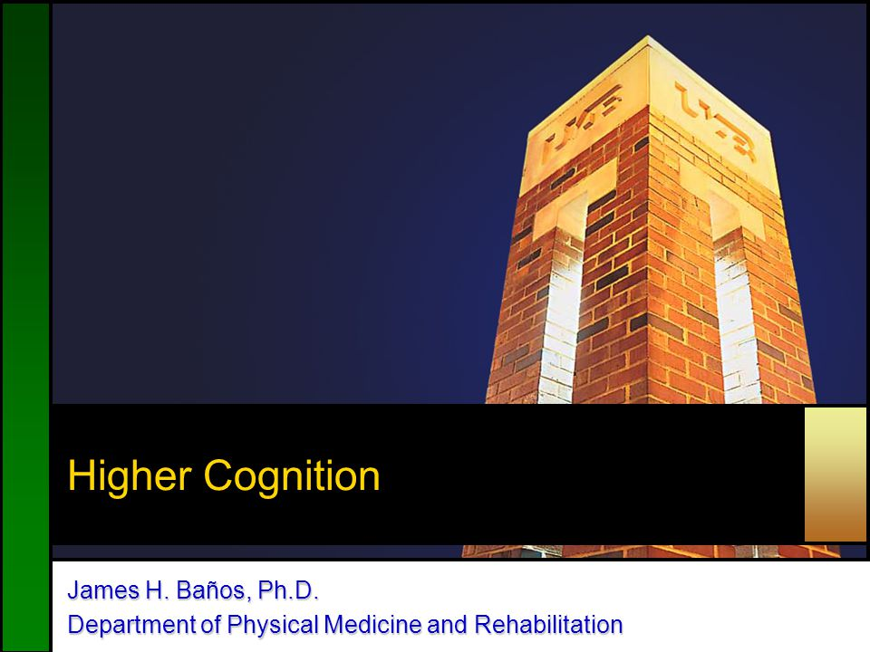 Higher Cognition James H. Baños, Ph.D. Department of Physical Medicine and Rehabilitation