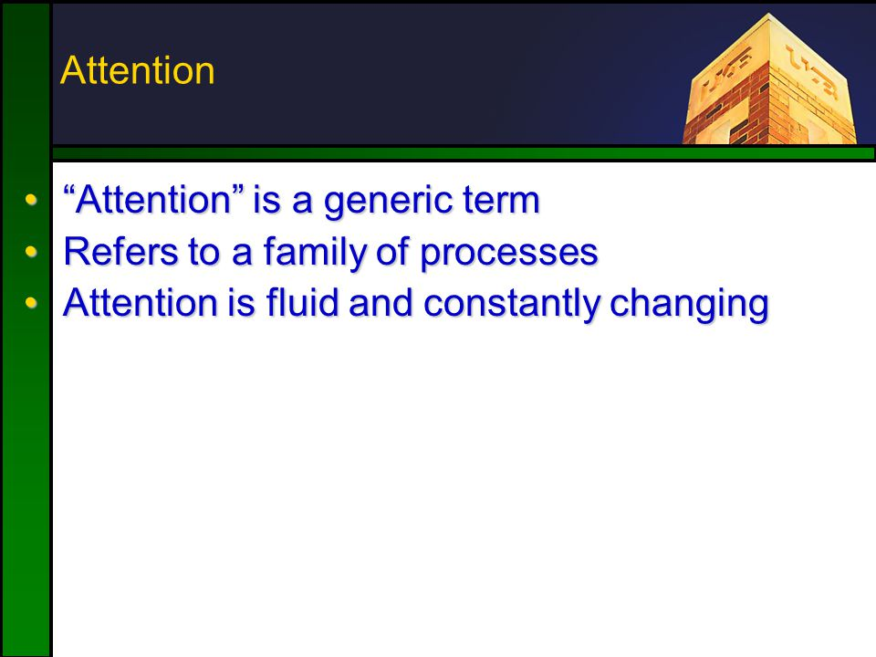 Attention Attention is a generic term Attention is a generic term Refers to a family of processesRefers to a family of processes Attention is fluid and constantly changingAttention is fluid and constantly changing