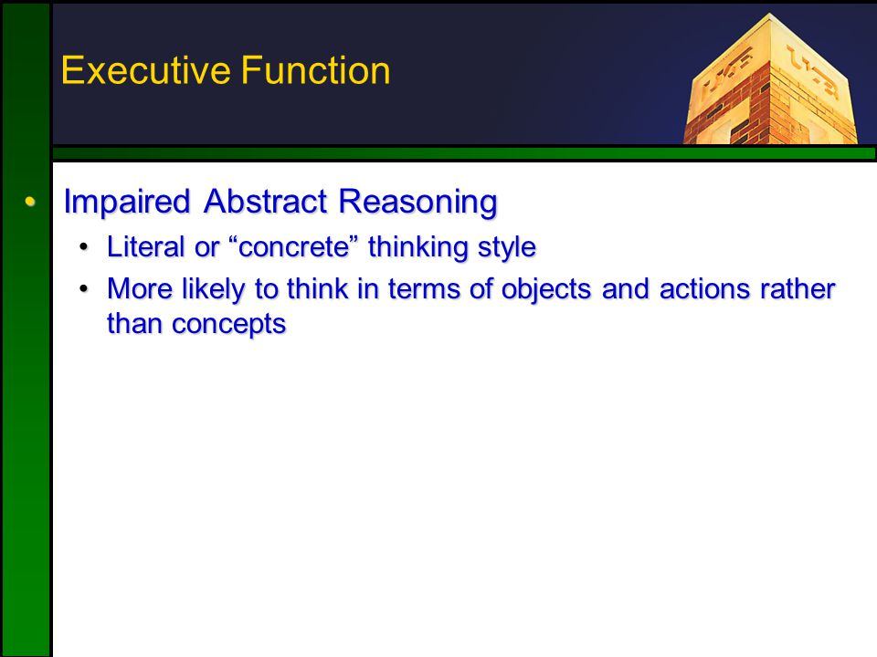 "Executive Function Impaired Abstract ReasoningImpaired Abstract Reasoning Literal or ""concrete"" thinking styleLiteral or ""concrete"" thinking style Mor"