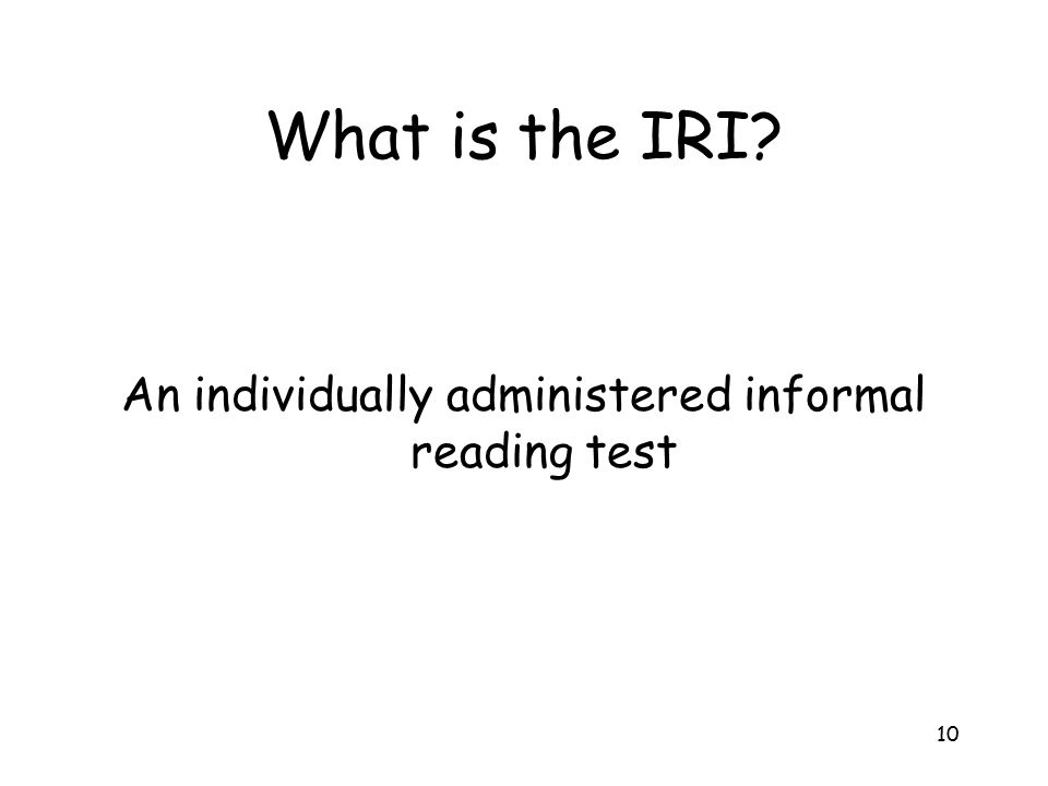 10 What is the IRI? An individually administered informal reading test