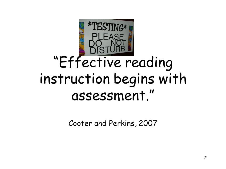 """2 """"Effective reading instruction begins with assessment."""" Cooter and Perkins, 2007"""