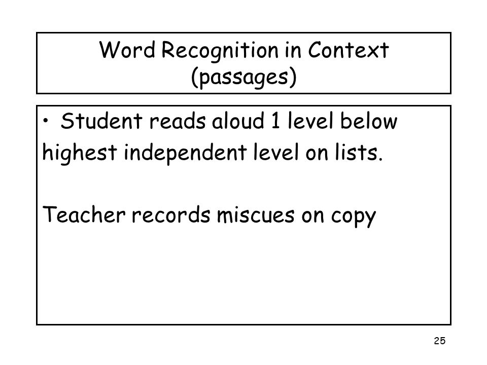 25 Word Recognition in Context (passages) Student reads aloud 1 level below highest independent level on lists. Teacher records miscues on copy