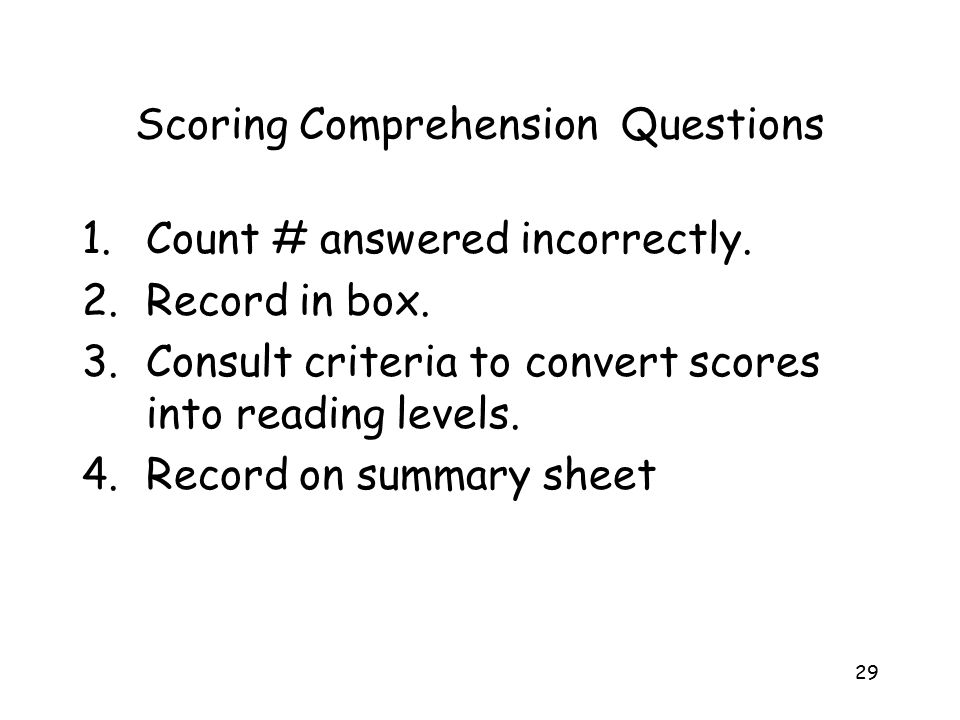 29 Scoring Comprehension Questions 1.Count # answered incorrectly. 2.Record in box. 3.Consult criteria to convert scores into reading levels. 4.Record