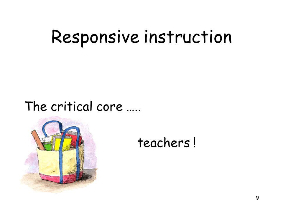 9 Responsive instruction The critical core ….. teachers !