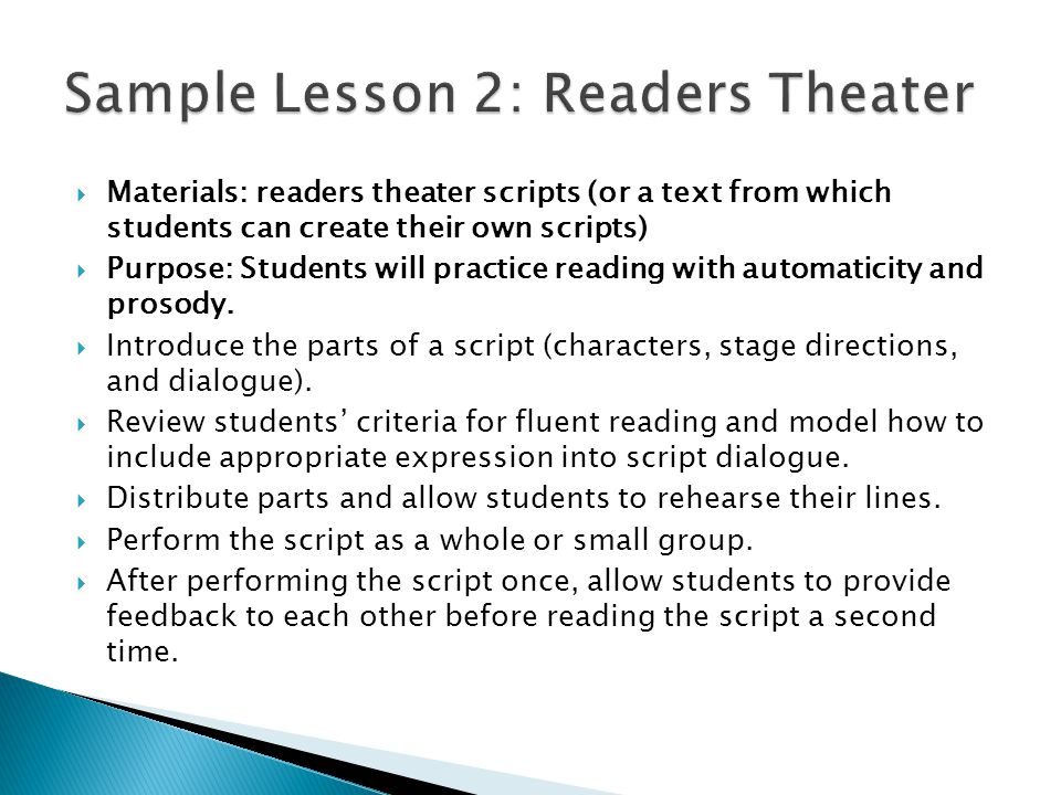  Materials: readers theater scripts (or a text from which students can create their own scripts)  Purpose: Students will practice reading with automaticity and prosody.