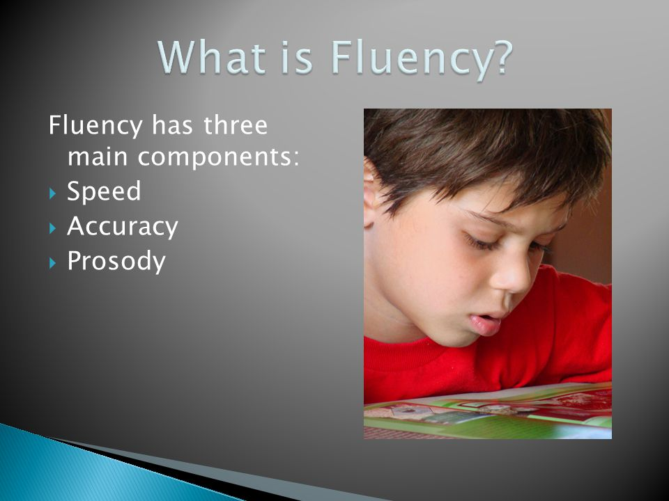 Fluency has three main components:  Speed  Accuracy  Prosody