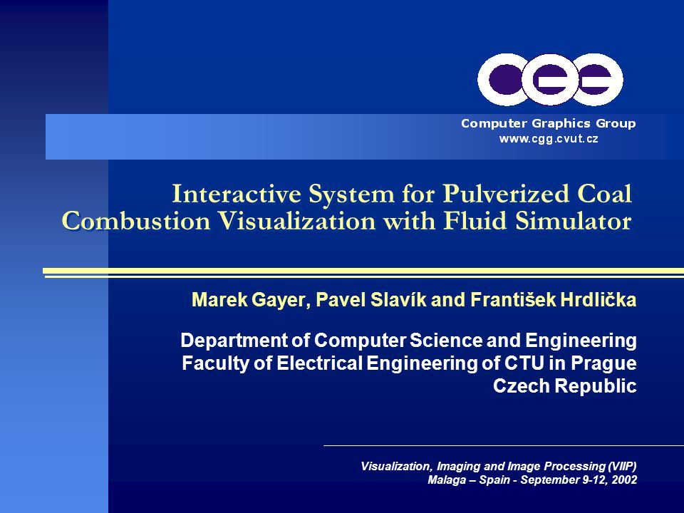 Interactive System for Pulverized Coal Combustion Visualization with Fluid Simulator Marek Gayer, Pavel Slavík and František Hrdlička Department of Computer Science and Engineering Faculty of Electrical Engineering of CTU in Prague Czech Republic Visualization, Imaging and Image Processing (VIIP) Malaga – Spain - September 9-12, 2002