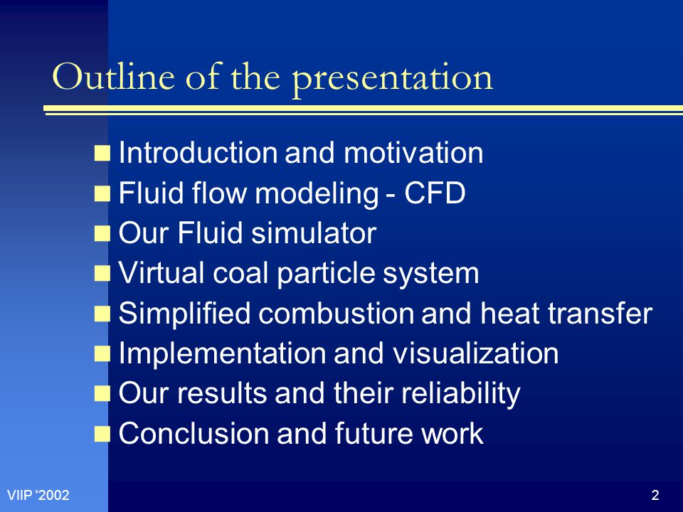 2VIIP 2002 Outline of the presentation Introduction and motivation Fluid flow modeling - CFD Our Fluid simulator Virtual coal particle system Simplified combustion and heat transfer Implementation and visualization Our results and their reliability Conclusion and future work