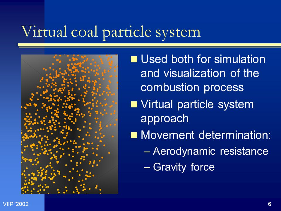 6VIIP 2002 Virtual coal particle system Used both for simulation and visualization of the combustion process Virtual particle system approach Movement determination: –Aerodynamic resistance –Gravity force