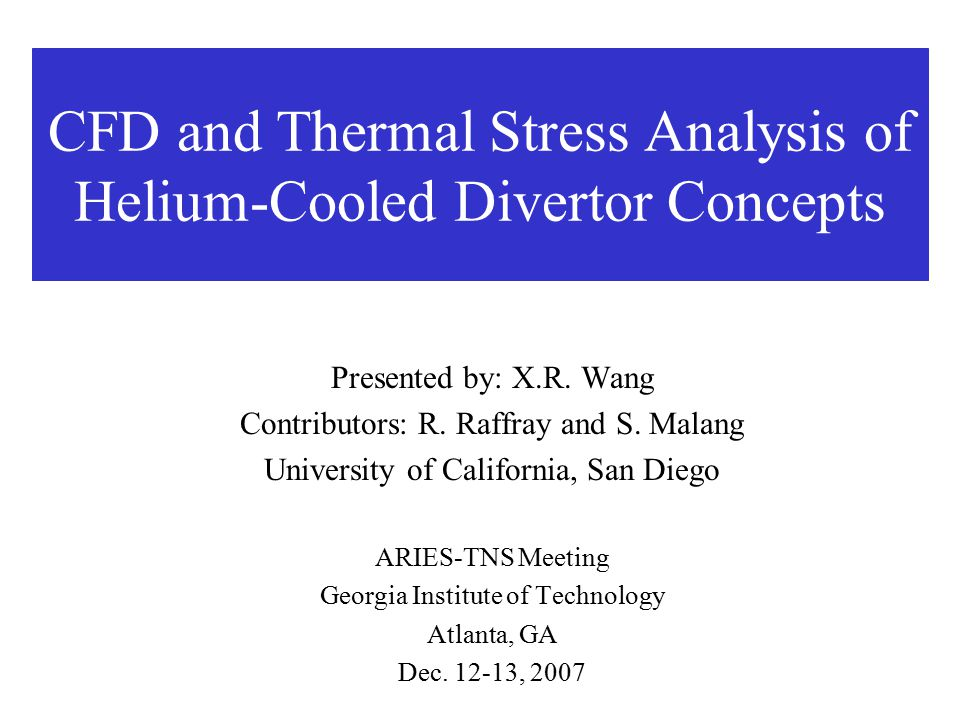 CFD and Thermal Stress Analysis of Helium-Cooled Divertor Concepts Presented by: X.R. Wang Contributors: R. Raffray and S. Malang University of Califo