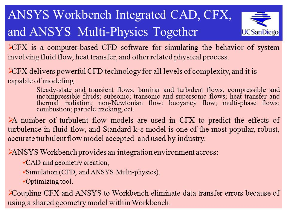 ANSYS Workbench Integrated CAD, CFX, and ANSYS Multi-Physics Together  CFX is a computer-based CFD software for simulating the behavior of system involving fluid flow, heat transfer, and other related physical process.