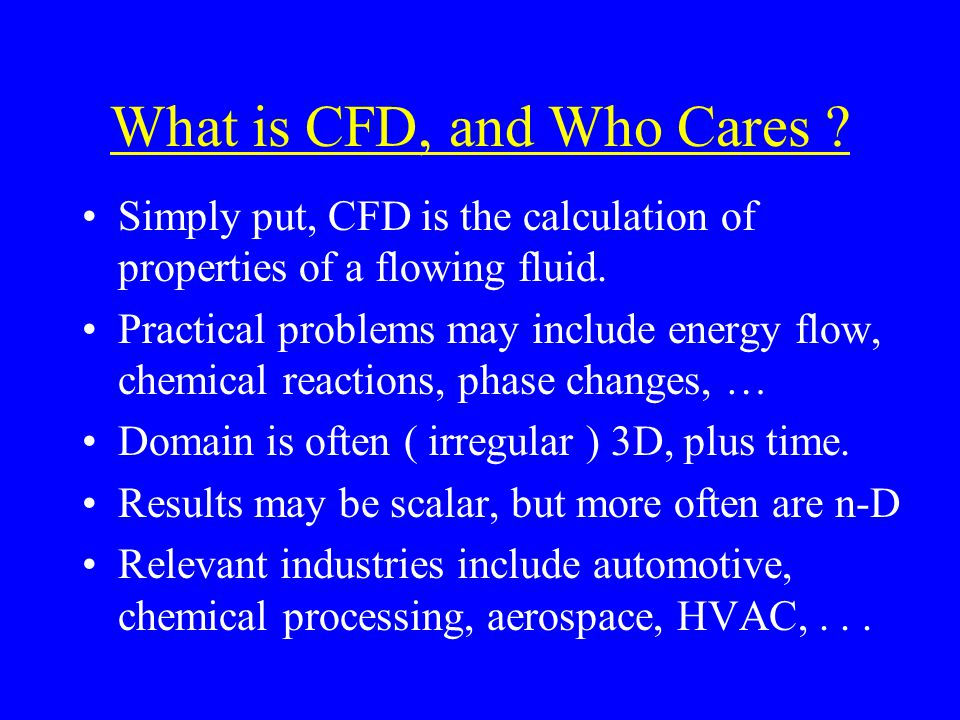 What is CFD, and Who Cares . Simply put, CFD is the calculation of properties of a flowing fluid.