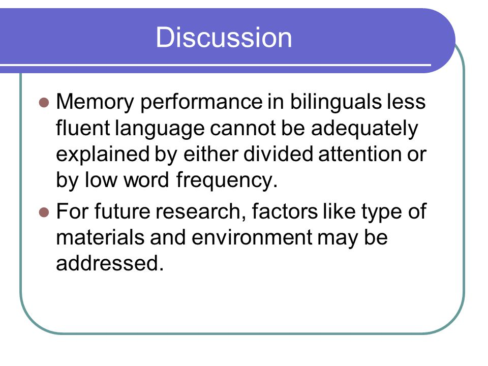Discussion Memory performance in bilinguals less fluent language cannot be adequately explained by either divided attention or by low word frequency.
