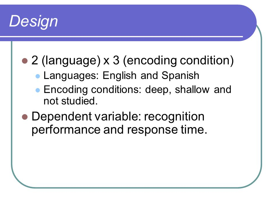 Design 2 (language) x 3 (encoding condition) Languages: English and Spanish Encoding conditions: deep, shallow and not studied.