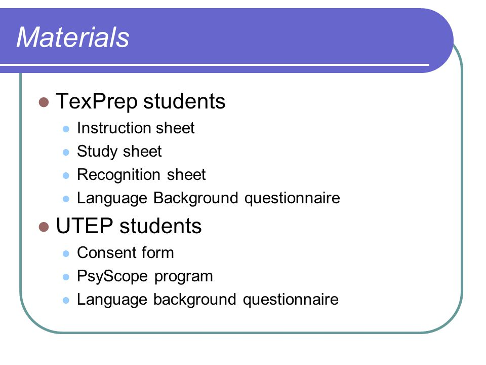 Materials TexPrep students Instruction sheet Study sheet Recognition sheet Language Background questionnaire UTEP students Consent form PsyScope program Language background questionnaire