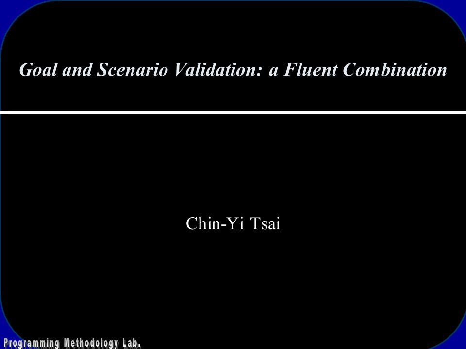 Goal and Scenario Validation: a Fluent Combination Chin-Yi Tsai