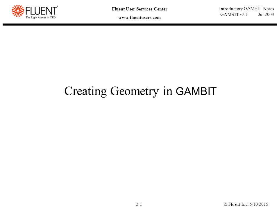 © Fluent Inc. 5/10/20152-1 Fluent User Services Center www.fluentusers.com Introductory GAMBIT Notes GAMBIT v2.1 Jul 2003 Creating Geometry in GAMBIT