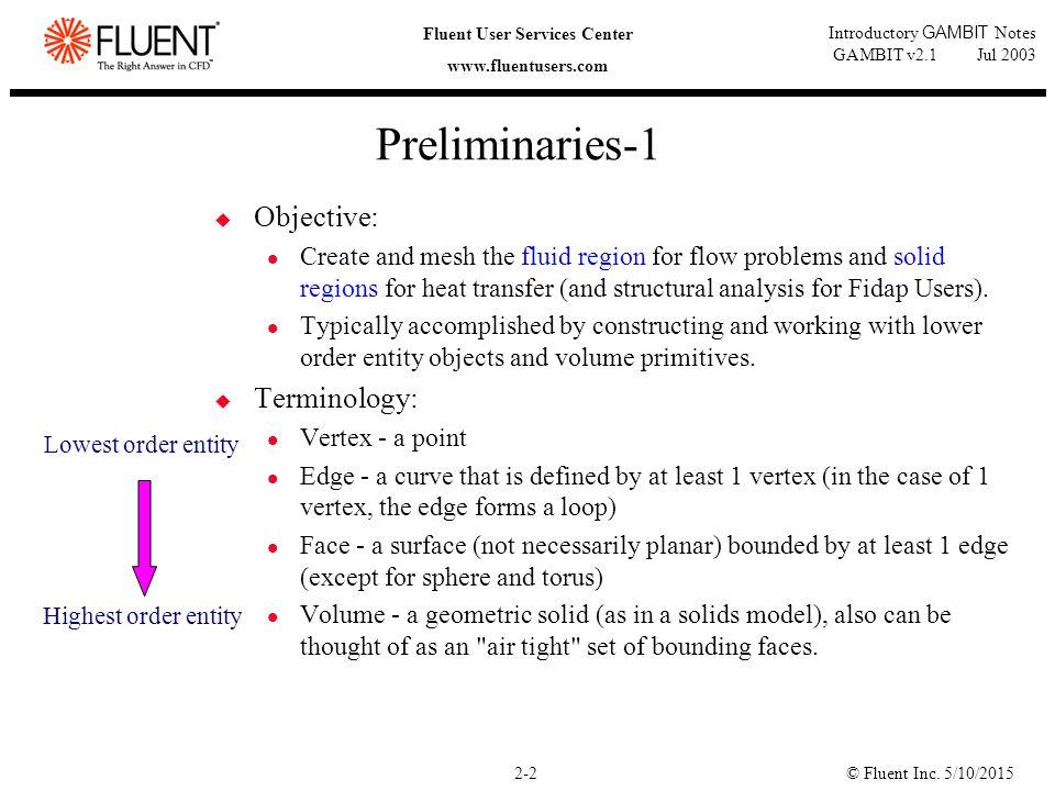 © Fluent Inc. 5/10/20152-2 Fluent User Services Center www.fluentusers.com Introductory GAMBIT Notes GAMBIT v2.1 Jul 2003 Preliminaries-1  Objective: