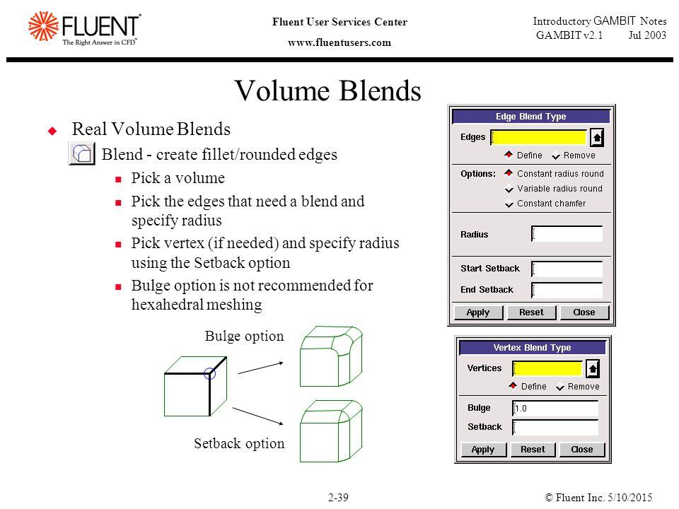 © Fluent Inc. 5/10/20152-39 Fluent User Services Center www.fluentusers.com Introductory GAMBIT Notes GAMBIT v2.1 Jul 2003 Volume Blends  Real Volume