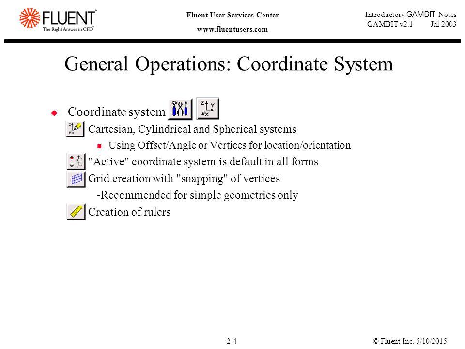 © Fluent Inc. 5/10/20152-4 Fluent User Services Center www.fluentusers.com Introductory GAMBIT Notes GAMBIT v2.1 Jul 2003 General Operations: Coordina