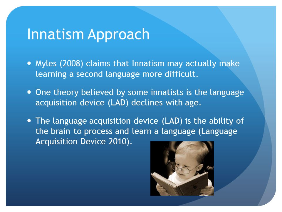 Innatism Approach Myles (2008) claims that Innatism may actually make learning a second language more difficult. One theory believed by some innatists