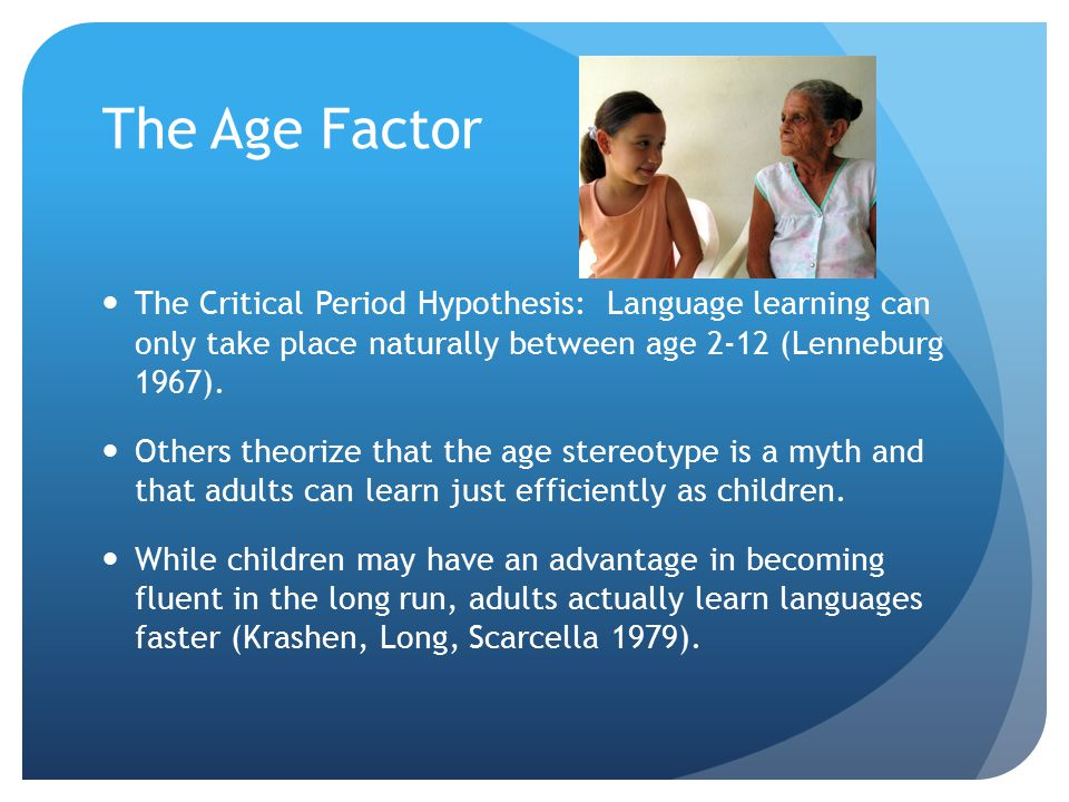 The Age Factor The Critical Period Hypothesis: Language learning can only take place naturally between age 2-12 (Lenneburg 1967). Others theorize that
