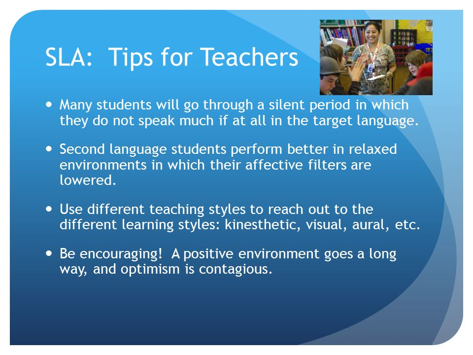 SLA: Tips for Teachers Many students will go through a silent period in which they do not speak much if at all in the target language. Second language