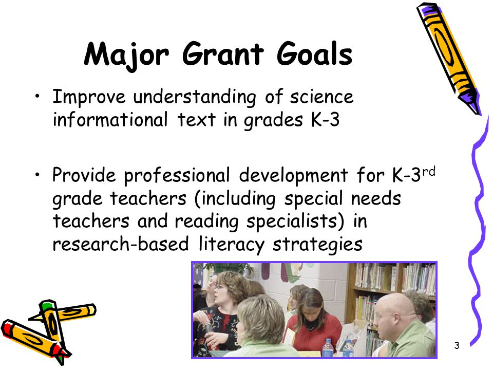 3 Major Grant Goals Improve understanding of science informational text in grades K-3 Provide professional development for K-3 rd grade teachers (including special needs teachers and reading specialists) in research-based literacy strategies