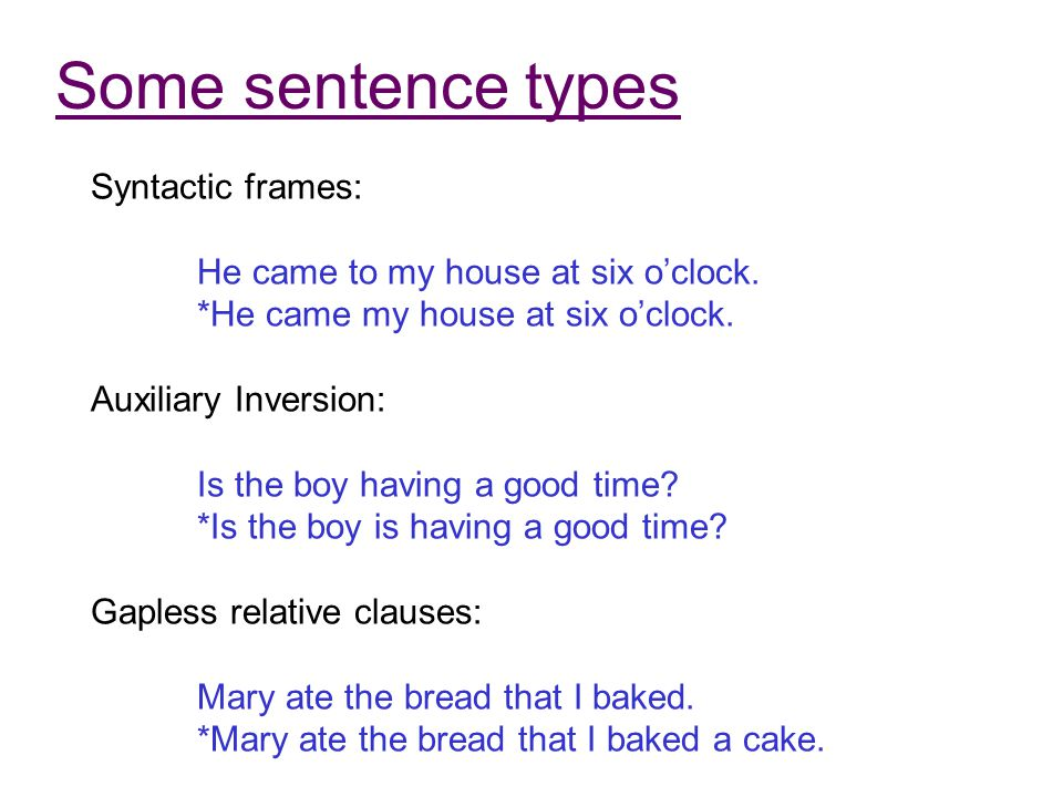 Some sentence types Syntactic frames: He came to my house at six o'clock. *He came my house at six o'clock. Auxiliary Inversion: Is the boy having a g