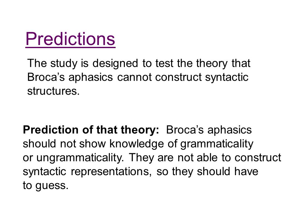 Predictions The study is designed to test the theory that Broca's aphasics cannot construct syntactic structures. Prediction of that theory: Broca's a