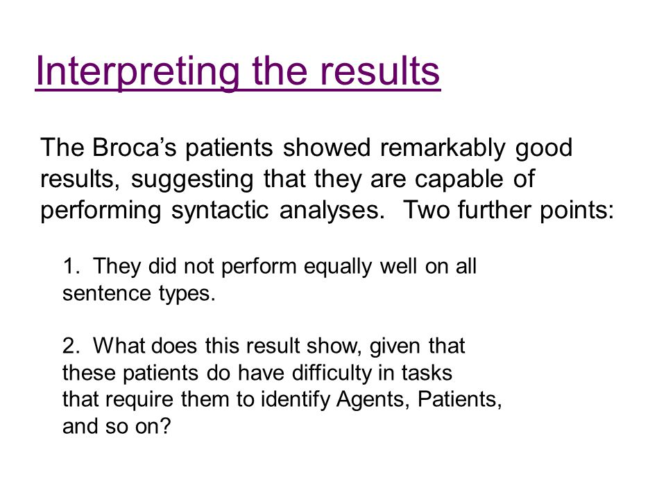 Interpreting the results The Broca's patients showed remarkably good results, suggesting that they are capable of performing syntactic analyses. Two f