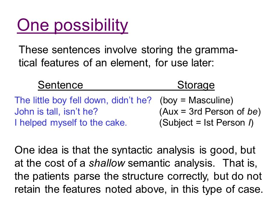 One possibility These sentences involve storing the gramma- tical features of an element, for use later: The little boy fell down, didn't he? (boy = M