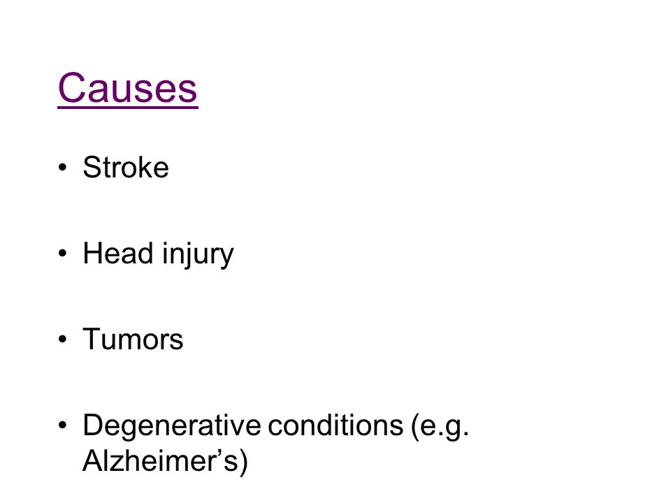 Causes Stroke Head injury Tumors Degenerative conditions (e.g. Alzheimer's)