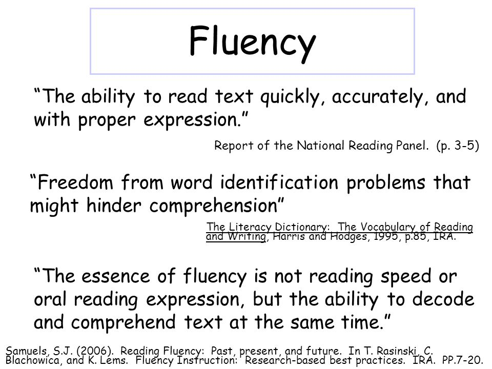 Fluency Freedom from word identification problems that might hinder comprehension The ability to read text quickly, accurately, and with proper expression. The essence of fluency is not reading speed or oral reading expression, but the ability to decode and comprehend text at the same time. Report of the National Reading Panel.