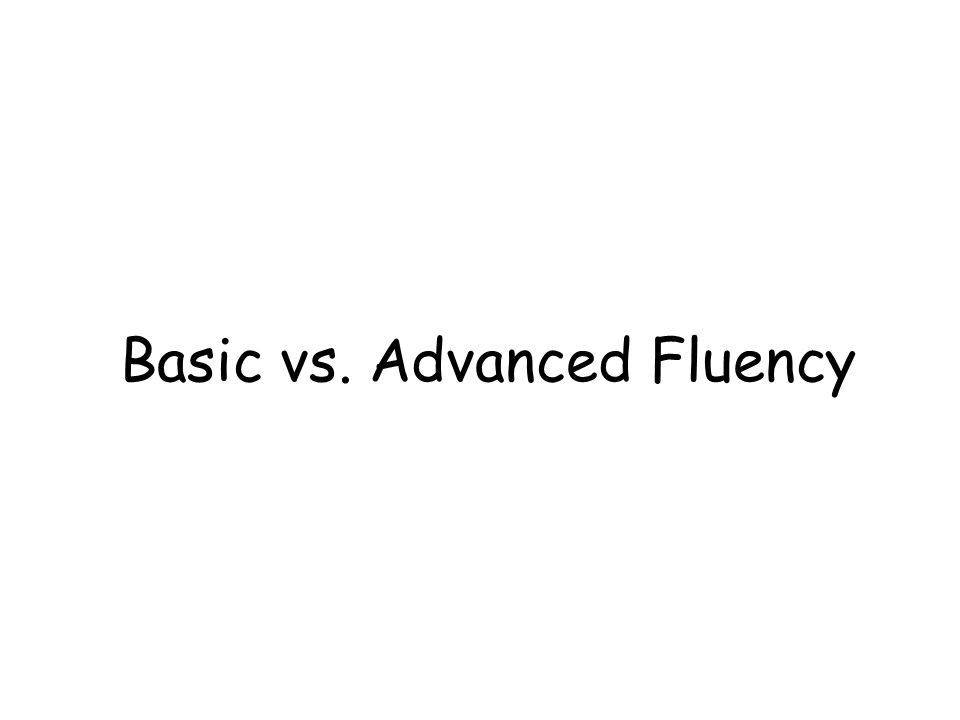 Basic vs. Advanced Fluency