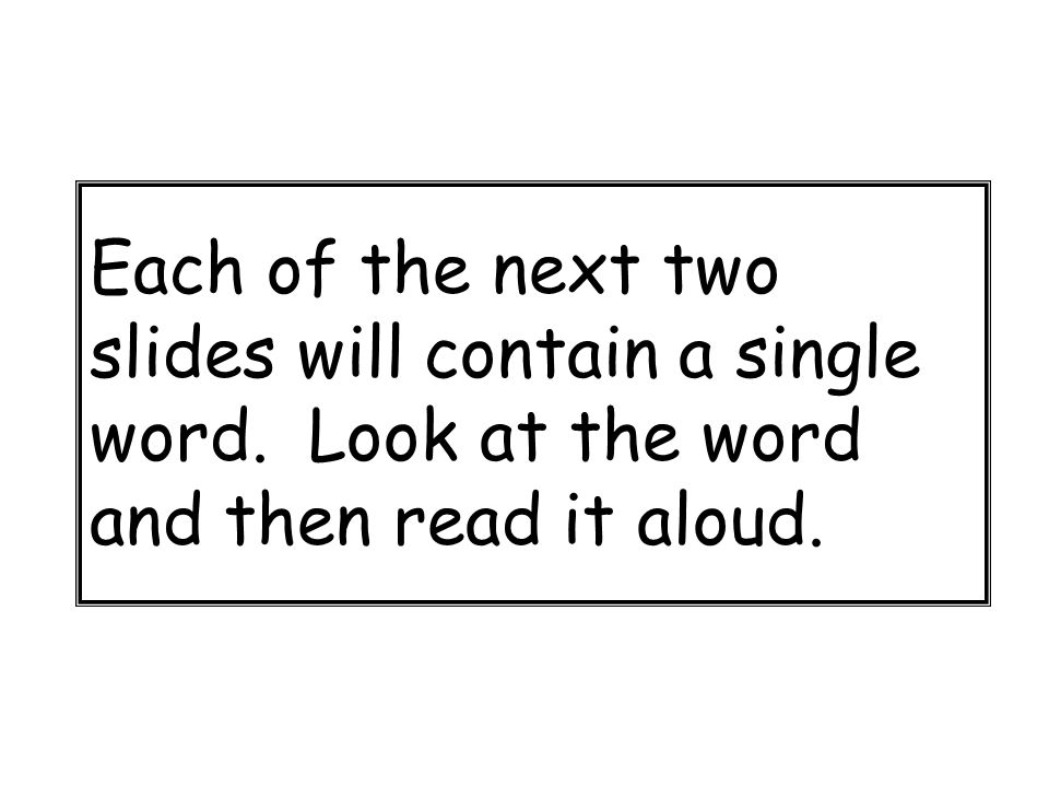 Each of the next two slides will contain a single word. Look at the word and then read it aloud.