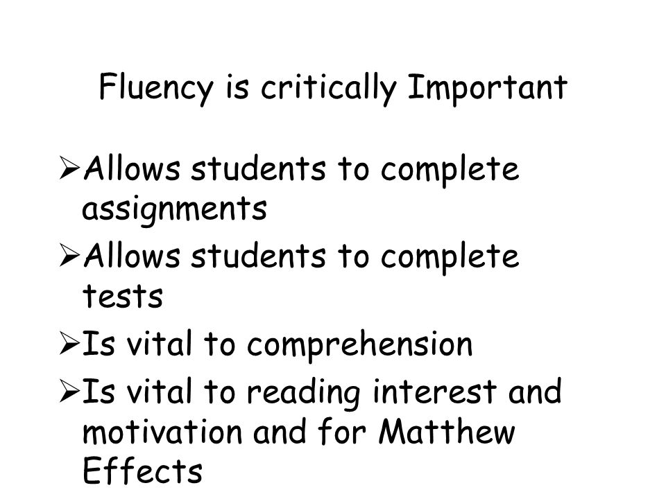 Fluency is critically Important  Allows students to complete assignments  Allows students to complete tests  Is vital to comprehension  Is vital to reading interest and motivation and for Matthew Effects