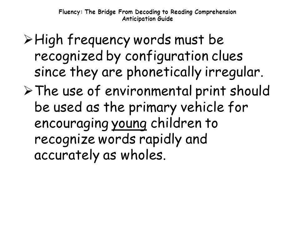 Fluency: The Bridge From Decoding to Reading Comprehension Anticipation Guide  High frequency words must be recognized by configuration clues since they are phonetically irregular.