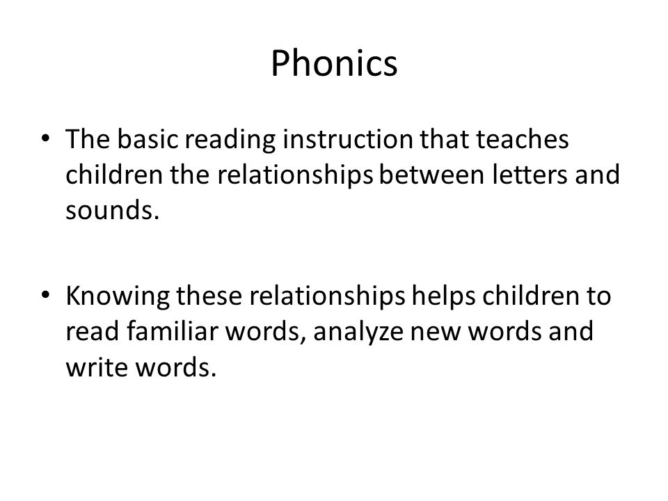 Phonics The basic reading instruction that teaches children the relationships between letters and sounds. Knowing these relationships helps children t