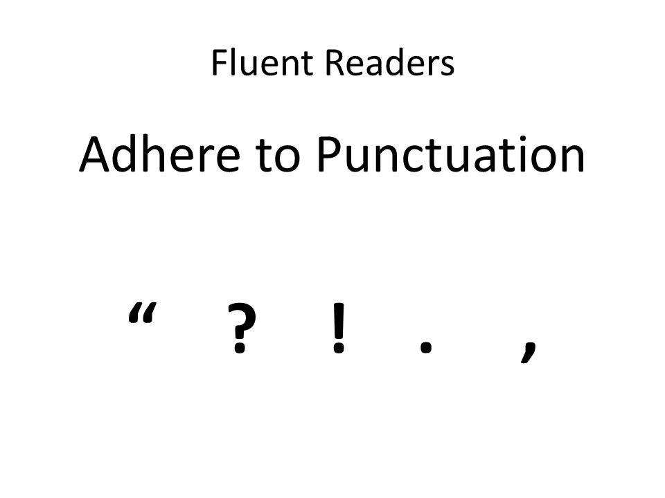"""Fluent Readers Adhere to Punctuation """" ? !.,"""