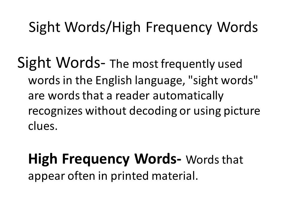 Sight Words/High Frequency Words Sight Words- The most frequently used words in the English language, sight words are words that a reader automatically recognizes without decoding or using picture clues.